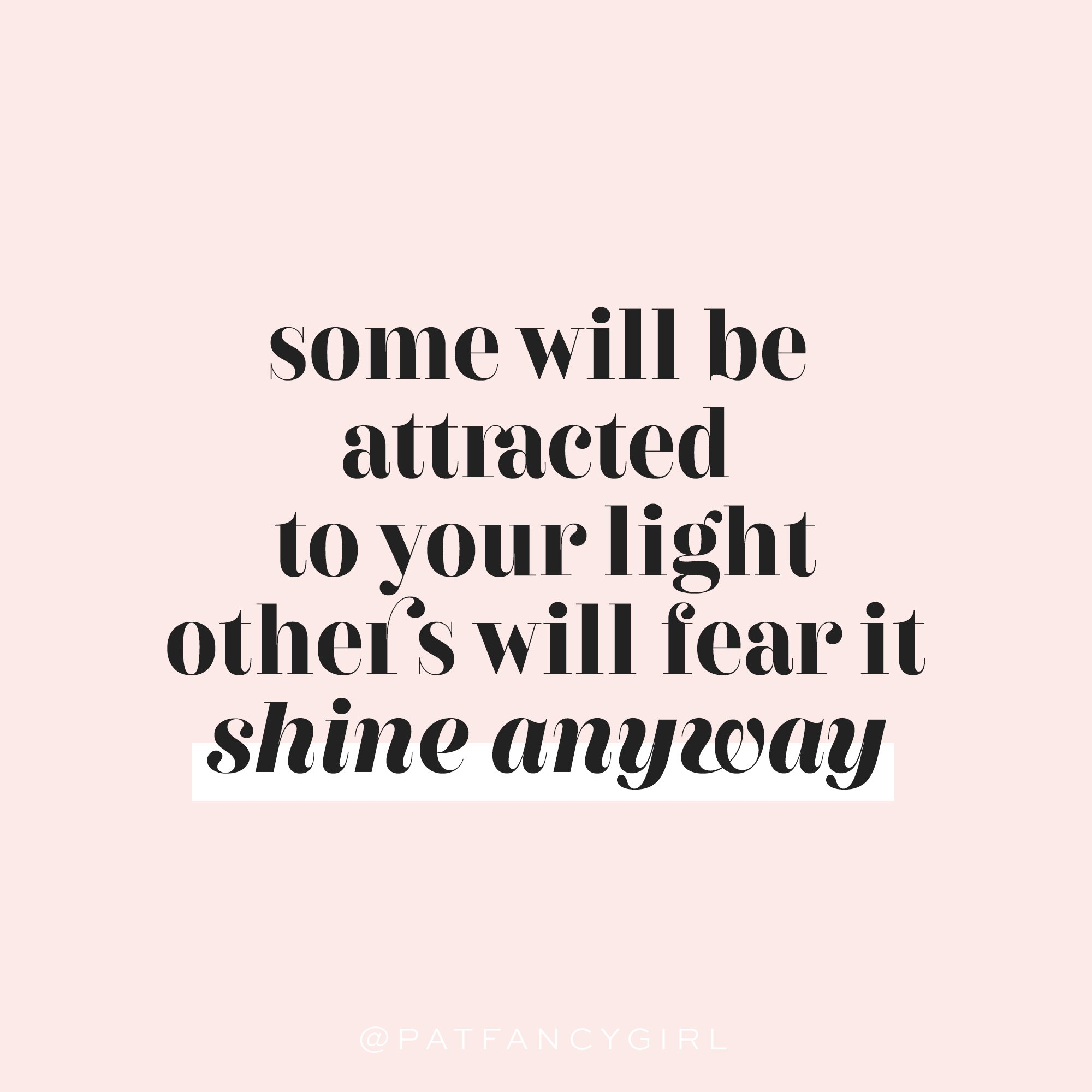Some will be attracted to your light; others will feat it. Shine anyway.